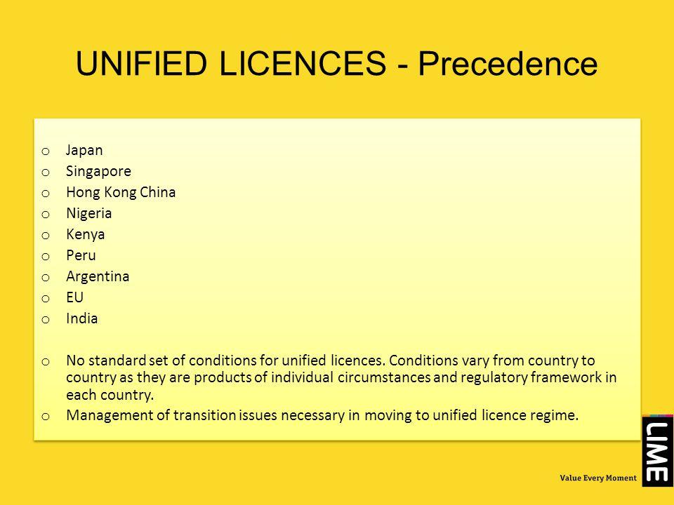UNIFIED LICENCES - Precedence o Japan o Singapore o Hong Kong China o Nigeria o Kenya o Peru o Argentina o EU o India o No standard set of conditions for unified licences.