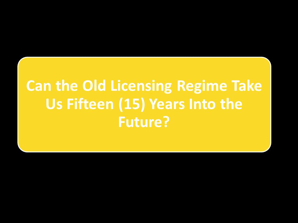 Can the Old Licensing Regime Take Us Fifteen (15) Years Into the Future?