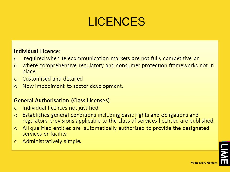 LICENCES Individual Licence: o required when telecommunication markets are not fully competitive or o where comprehensive regulatory and consumer prot