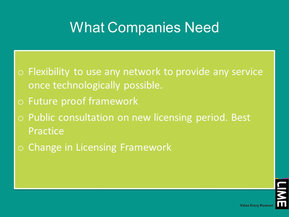 What Companies Need o Flexibility to use any network to provide any service once technologically possible. o Future proof framework o Public consultat