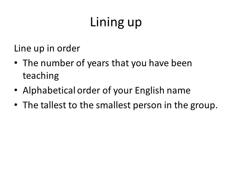 Lining up Line up in order The number of years that you have been teaching Alphabetical order of your English name The tallest to the smallest person in the group.