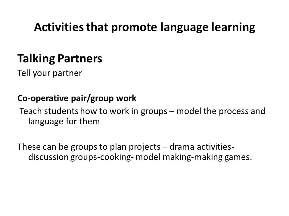 Activities that promote language learning Talking Partners Tell your partner Co-operative pair/group work Teach students how to work in groups – model the process and language for them These can be groups to plan projects – drama activities- discussion groups-cooking- model making-making games.