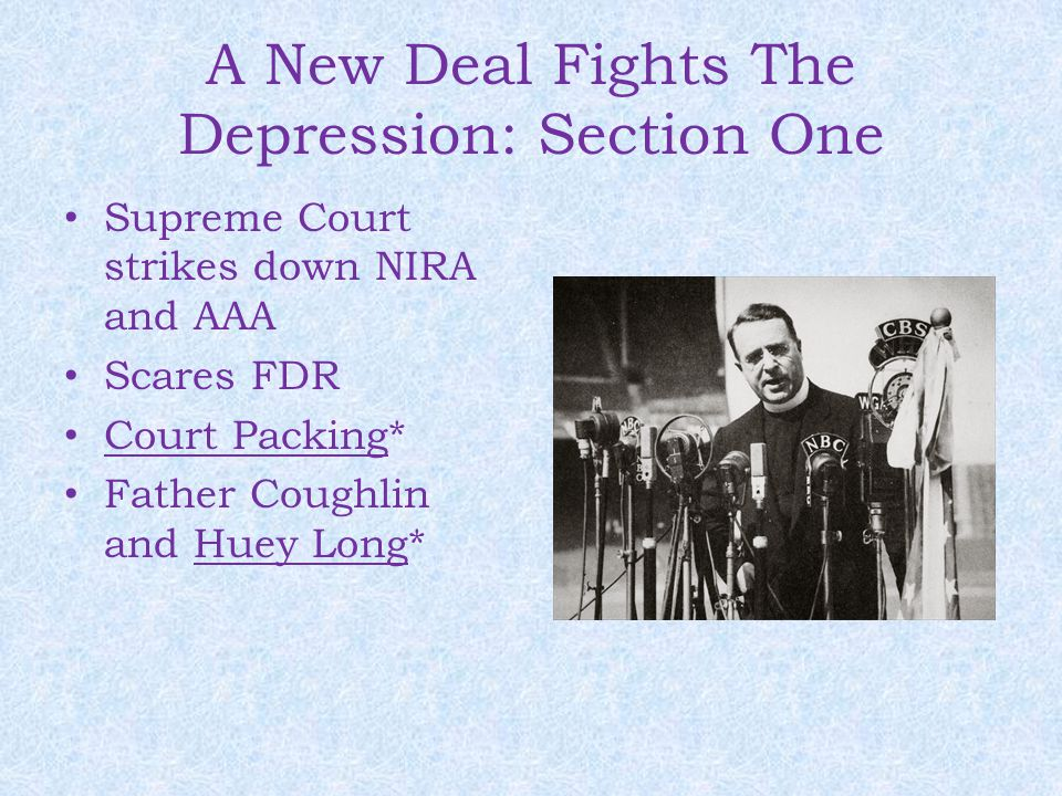 A New Deal Fights The Depression: Section One Supreme Court strikes down NIRA and AAA Scares FDR Court Packing* Father Coughlin and Huey Long*