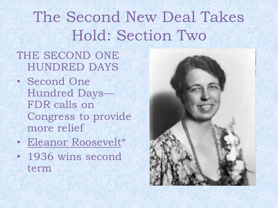 The Second New Deal Takes Hold: Section Two THE SECOND ONE HUNDRED DAYS Second One Hundred Days— FDR calls on Congress to provide more relief Eleanor Roosevelt* 1936 wins second term