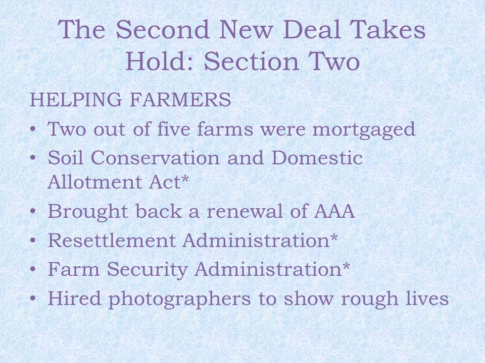 The Second New Deal Takes Hold: Section Two HELPING FARMERS Two out of five farms were mortgaged Soil Conservation and Domestic Allotment Act* Brought