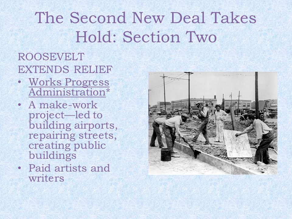 The Second New Deal Takes Hold: Section Two ROOSEVELT EXTENDS RELIEF Works Progress Administration* A make-work project—led to building airports, repairing streets, creating public buildings Paid artists and writers