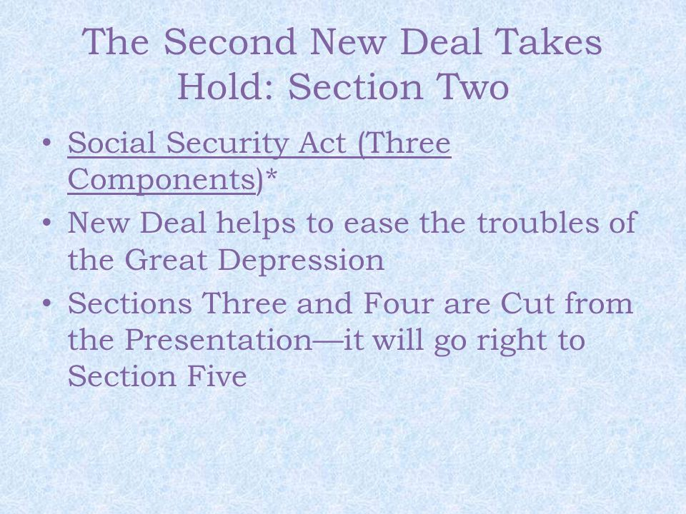 The Second New Deal Takes Hold: Section Two Social Security Act (Three Components)* New Deal helps to ease the troubles of the Great Depression Sections Three and Four are Cut from the Presentation—it will go right to Section Five
