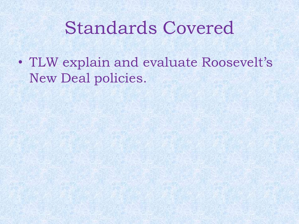 Standards Covered TLW explain and evaluate Roosevelt's New Deal policies.
