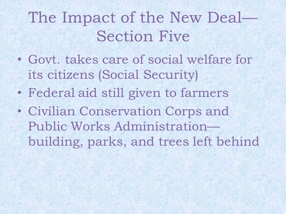 The Impact of the New Deal— Section Five Govt. takes care of social welfare for its citizens (Social Security) Federal aid still given to farmers Civi