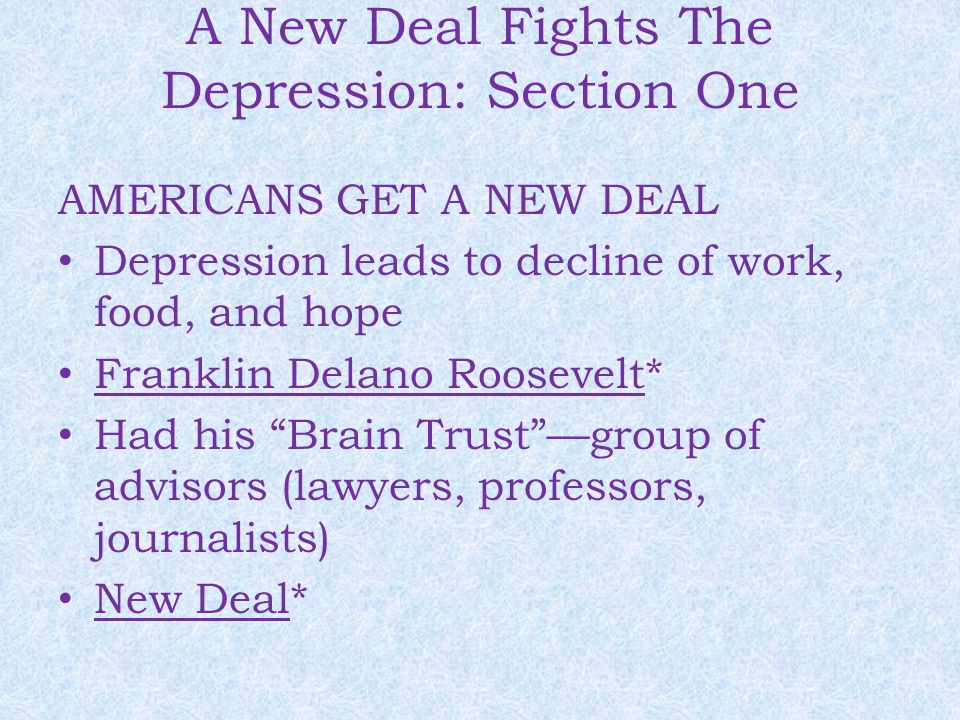 A New Deal Fights The Depression: Section One AMERICANS GET A NEW DEAL Depression leads to decline of work, food, and hope Franklin Delano Roosevelt*