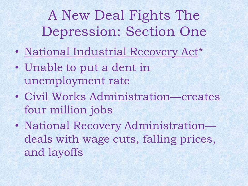 A New Deal Fights The Depression: Section One National Industrial Recovery Act* Unable to put a dent in unemployment rate Civil Works Administration—c