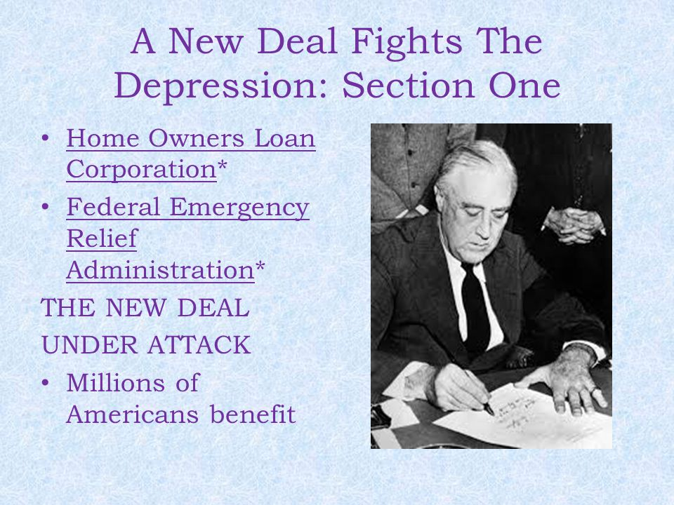 A New Deal Fights The Depression: Section One Home Owners Loan Corporation* Federal Emergency Relief Administration* THE NEW DEAL UNDER ATTACK Millions of Americans benefit