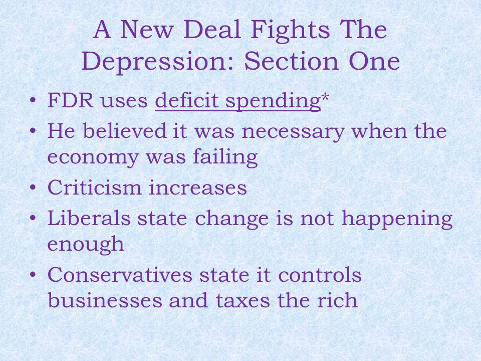 A New Deal Fights The Depression: Section One FDR uses deficit spending* He believed it was necessary when the economy was failing Criticism increases