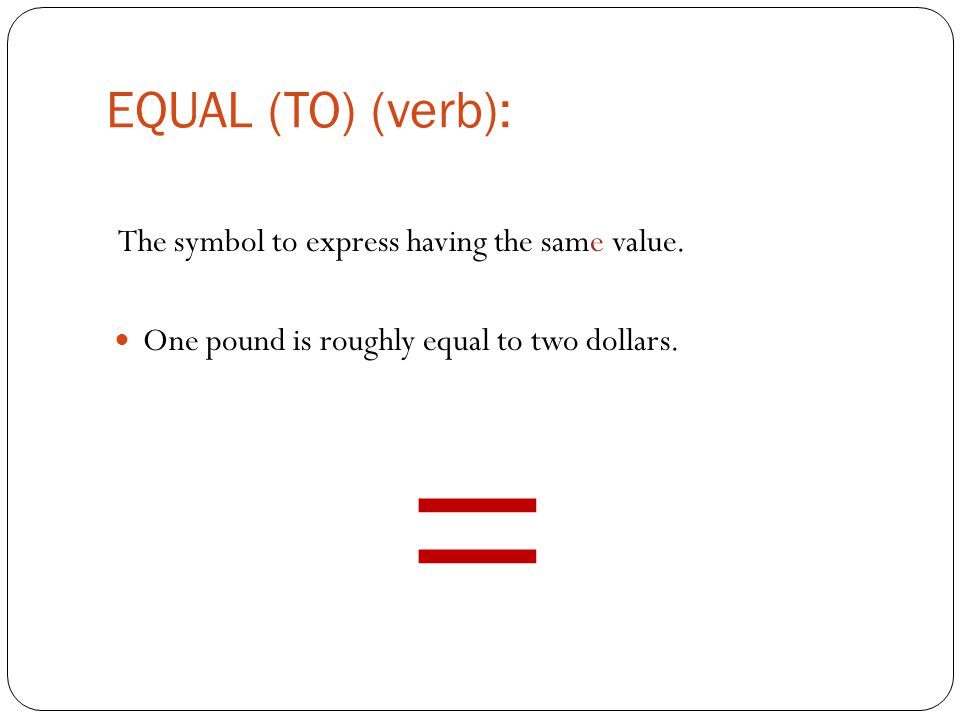 EQUAL (TO) (verb): The symbol to express having the same value.