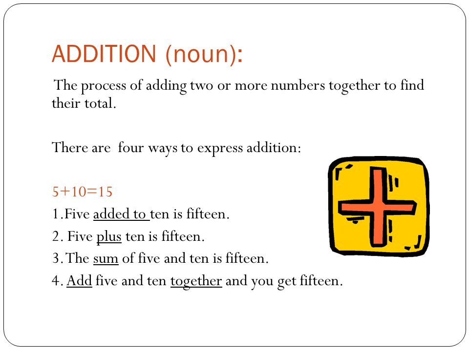 ADDITION (noun): The process of adding two or more numbers together to find their total.