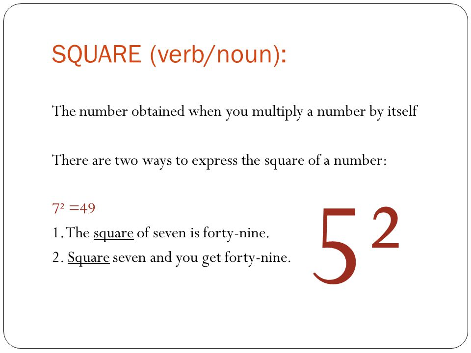 SQUARE (verb/noun): The number obtained when you multiply a number by itself There are two ways to express the square of a number: 7² =49 1.