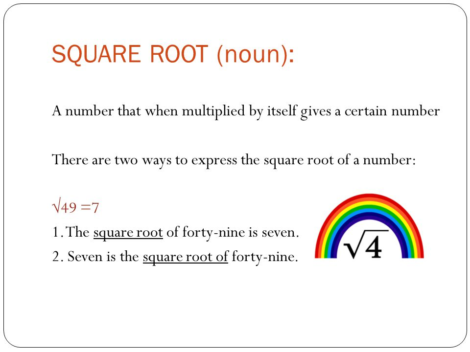 SQUARE ROOT (noun): A number that when multiplied by itself gives a certain number There are two ways to express the square root of a number: √49 =7 1.