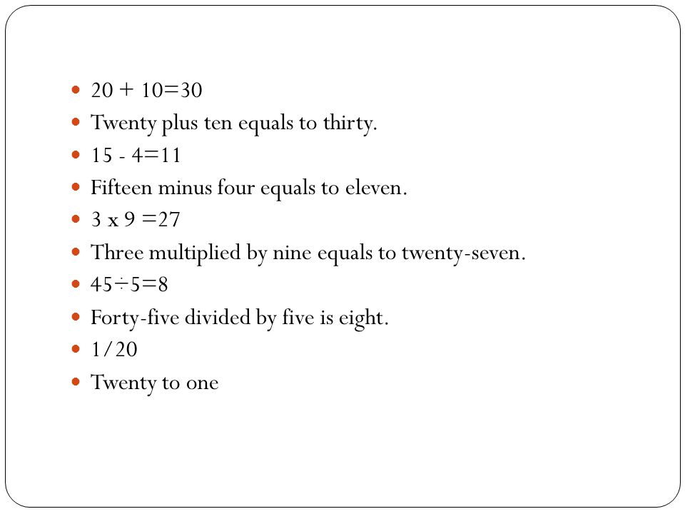 20 + 10=30 Twenty plus ten equals to thirty.15 - 4=11 Fifteen minus four equals to eleven.