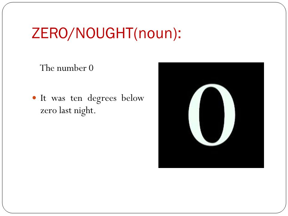 ZERO/NOUGHT(noun): The number 0 It was ten degrees below zero last night.