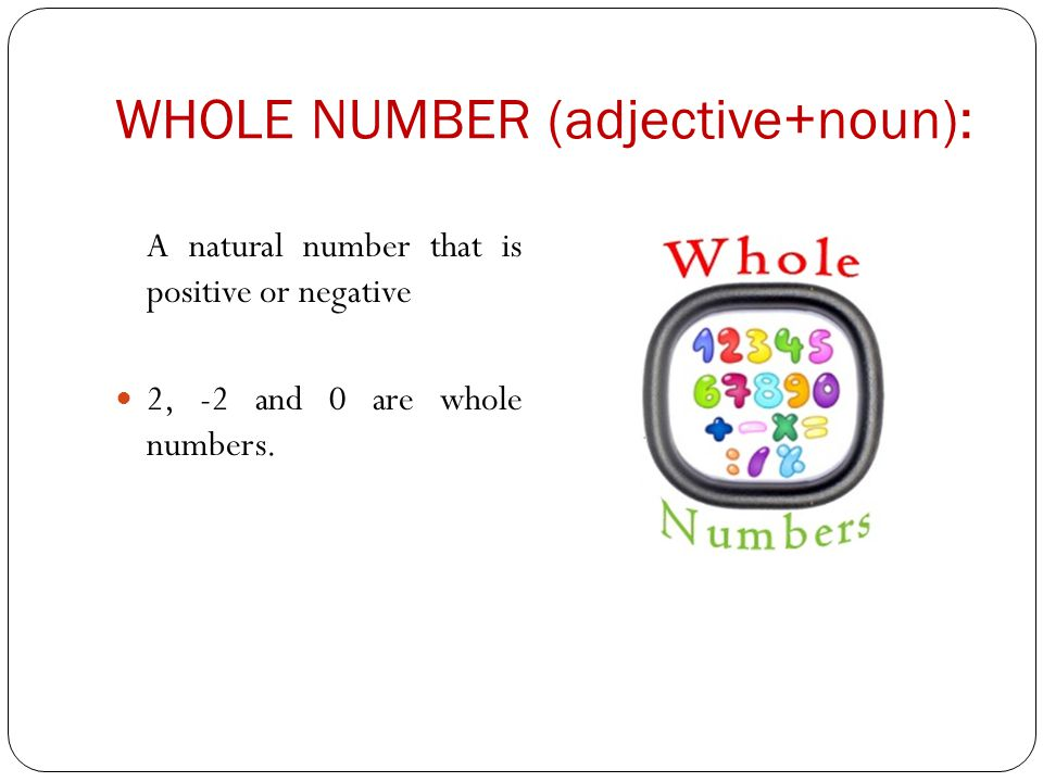 WHOLE NUMBER (adjective+noun): A natural number that is positive or negative 2, -2 and 0 are whole numbers.