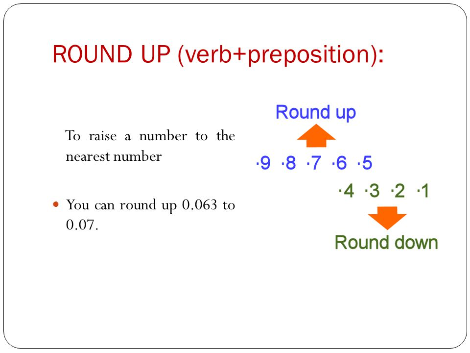 ROUND UP (verb+preposition): To raise a number to the nearest number You can round up 0.063 to 0.07.