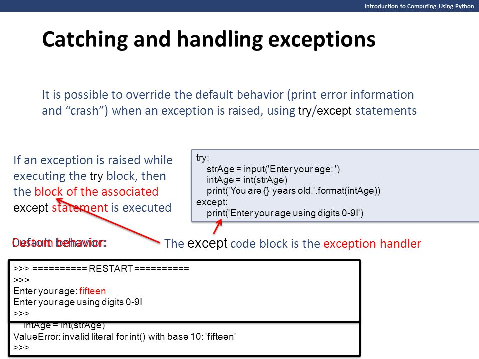 Introduction to Computing Using Python Format of a try / except statement pair try: except: try: except: The format of a try / except pair of statements is: The exception handler handles any exception raised in the try block The except statement is said to catch the (raised) exception It is possible to restrict the except statement to catch exceptions of a specific type only try: except : try: except :