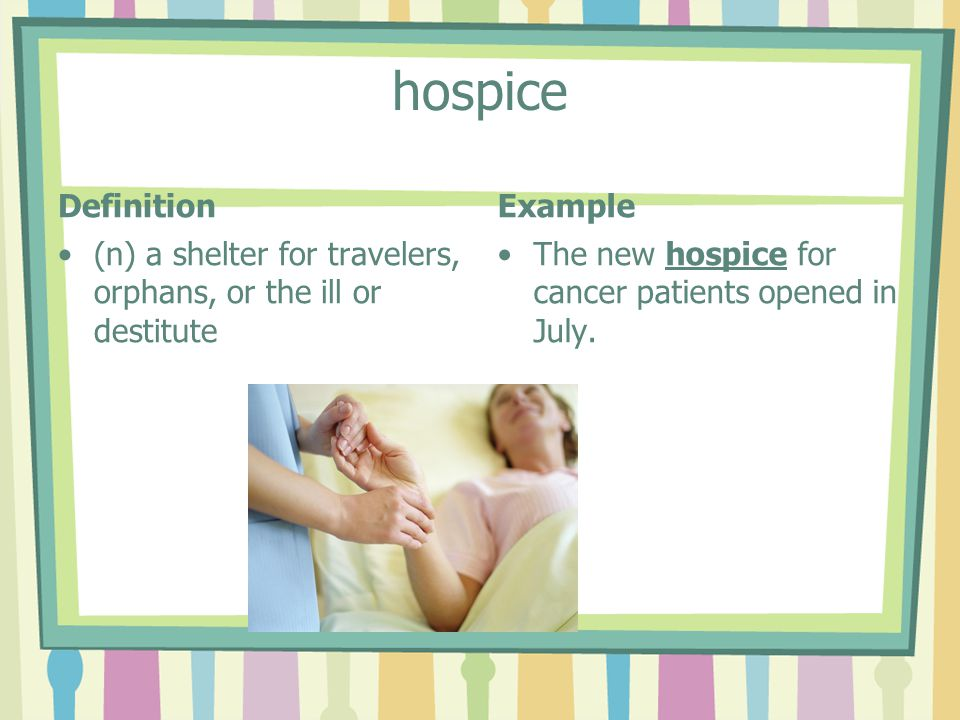 hospice Definition (n) a shelter for travelers, orphans, or the ill or destitute Example The new hospice for cancer patients opened in July.