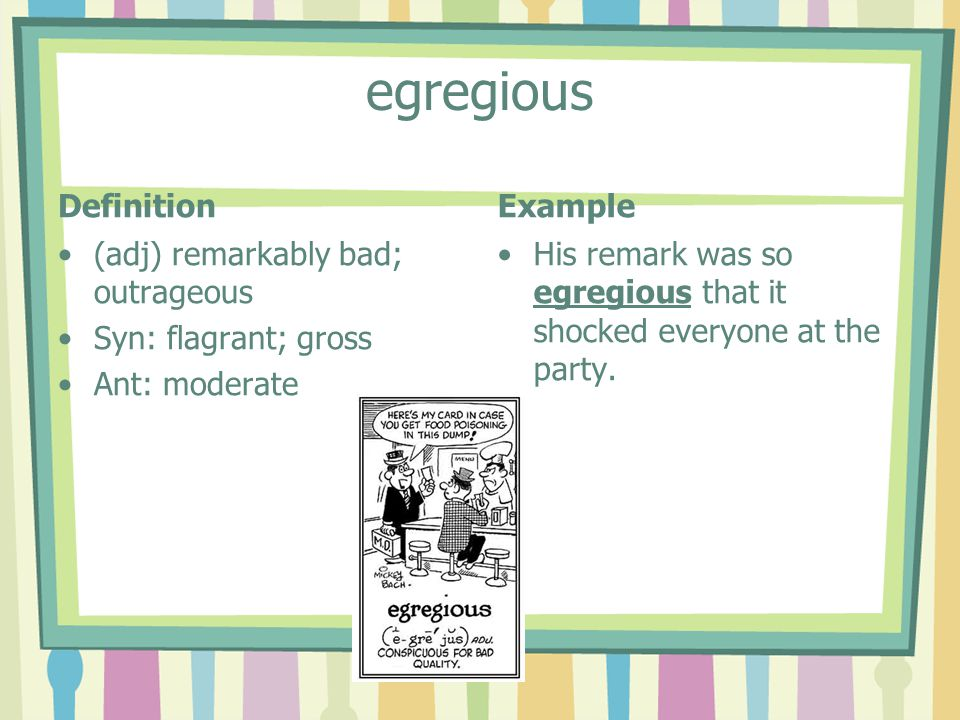 egregious Definition (adj) remarkably bad; outrageous Syn: flagrant; gross Ant: moderate Example His remark was so egregious that it shocked everyone