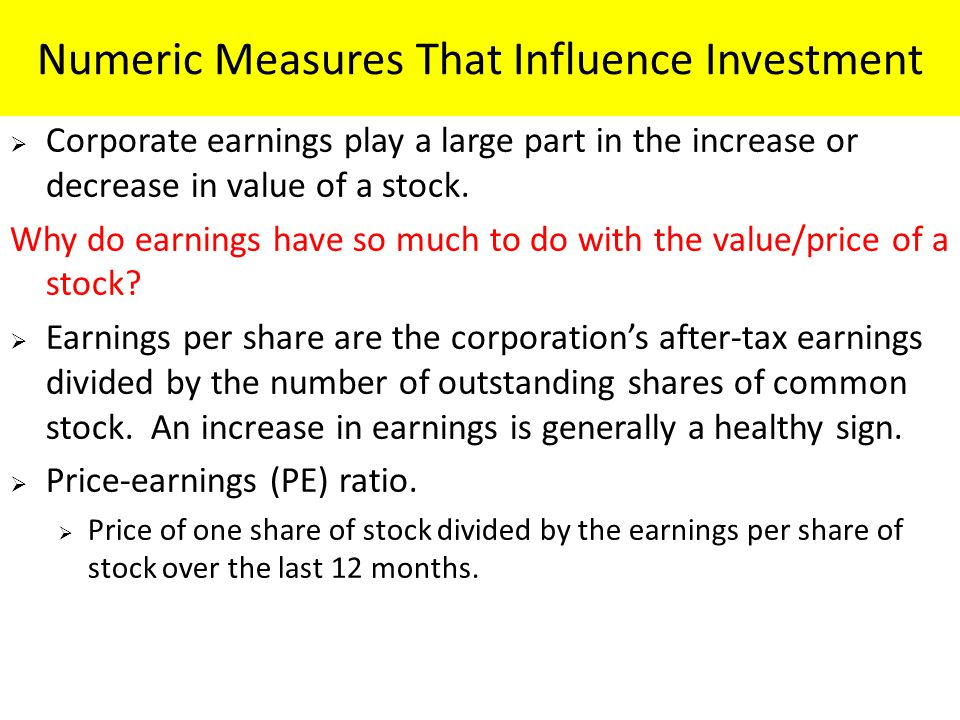 Numeric Measures That Influence Investment  Corporate earnings play a large part in the increase or decrease in value of a stock.