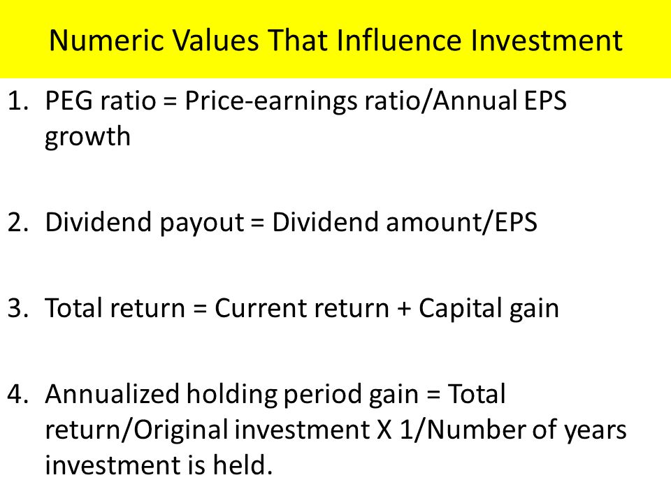 Numeric Values That Influence Investment 1.PEG ratio = Price-earnings ratio/Annual EPS growth 2.Dividend payout = Dividend amount/EPS 3.Total return = Current return + Capital gain 4.Annualized holding period gain = Total return/Original investment X 1/Number of years investment is held.