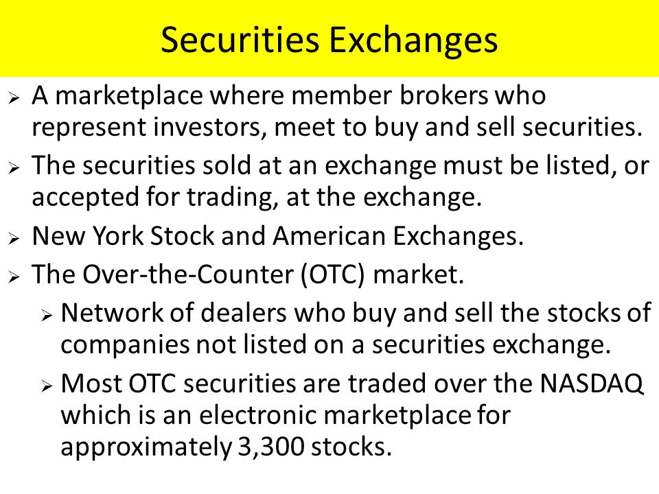 Securities Exchanges  A marketplace where member brokers who represent investors, meet to buy and sell securities.