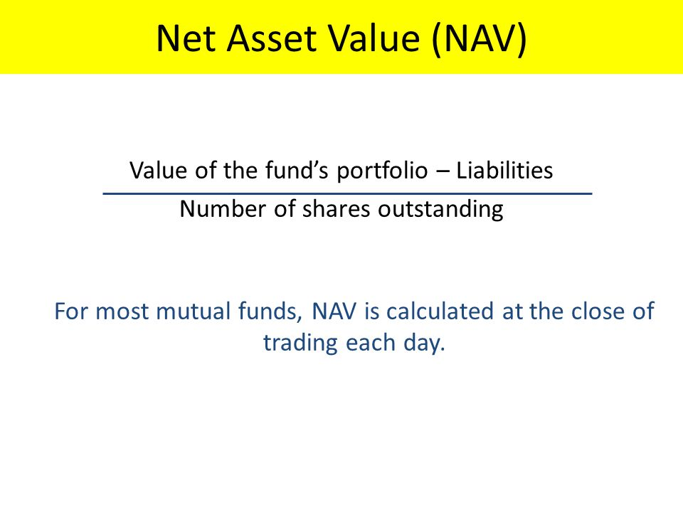 Net Asset Value (NAV) Value of the fund's portfolio – Liabilities Number of shares outstanding For most mutual funds, NAV is calculated at the close of trading each day.