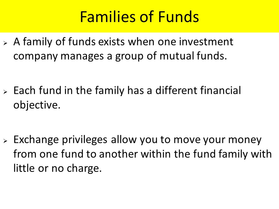 Families of Funds  A family of funds exists when one investment company manages a group of mutual funds.