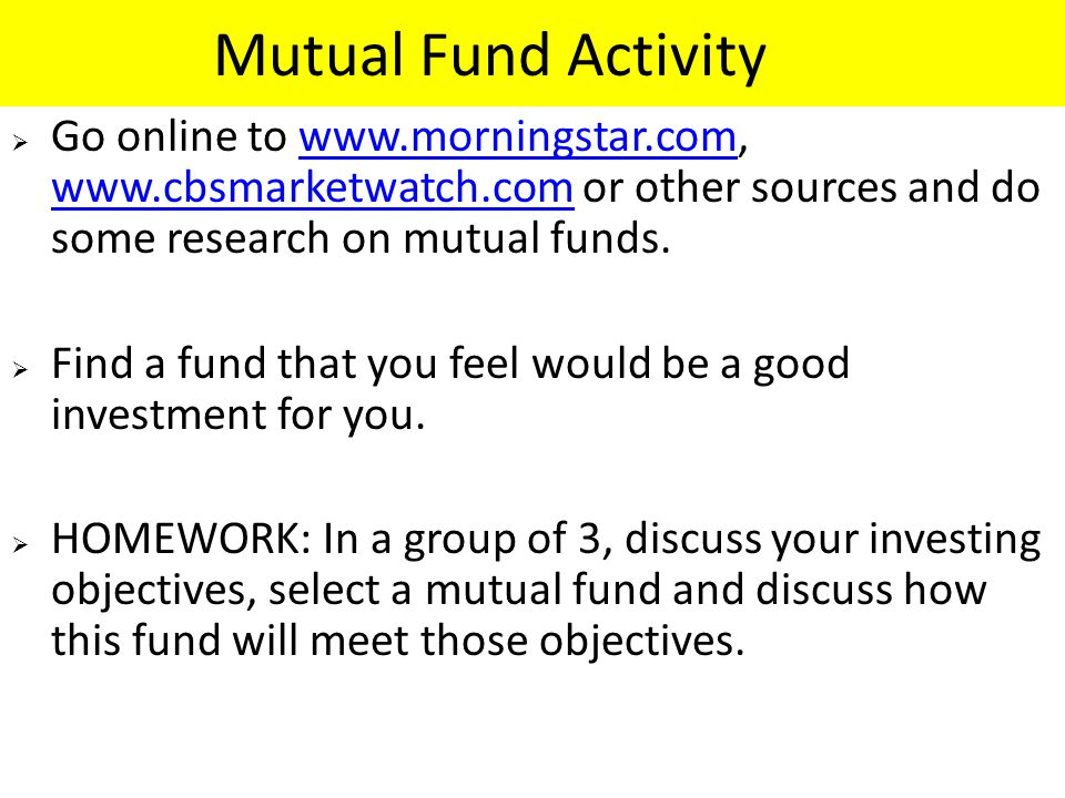 Mutual Fund Activity  Go online to www.morningstar.com, www.cbsmarketwatch.com or other sources and do some research on mutual funds.www.morningstar.com www.cbsmarketwatch.com  Find a fund that you feel would be a good investment for you.