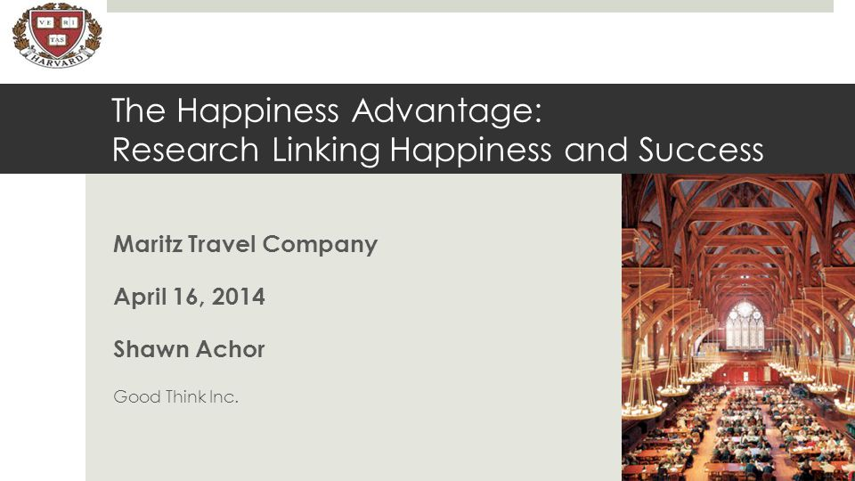 The Happiness Advantage: Research Linking Happiness and Success Maritz Travel Company April 16, 2014 Shawn Achor Good Think Inc.