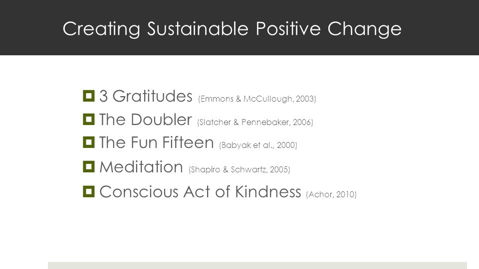 Creating Sustainable Positive Change  3 Gratitudes (Emmons & McCullough, 2003)  The Doubler (Slatcher & Pennebaker, 2006)  The Fun Fifteen (Babyak
