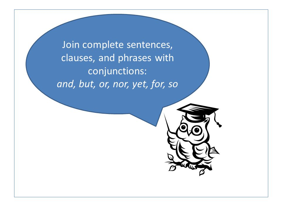 Join complete sentences, clauses, and phrases with conjunctions: and, but, or, nor, yet, for, so