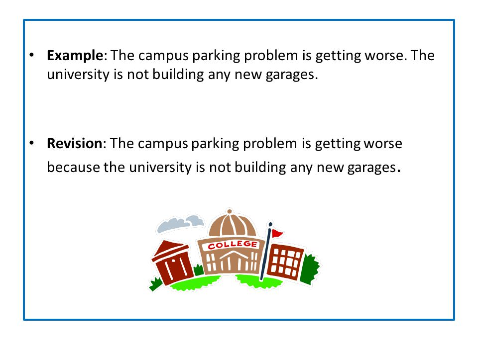 Example: The campus parking problem is getting worse. The university is not building any new garages. Revision: The campus parking problem is getting