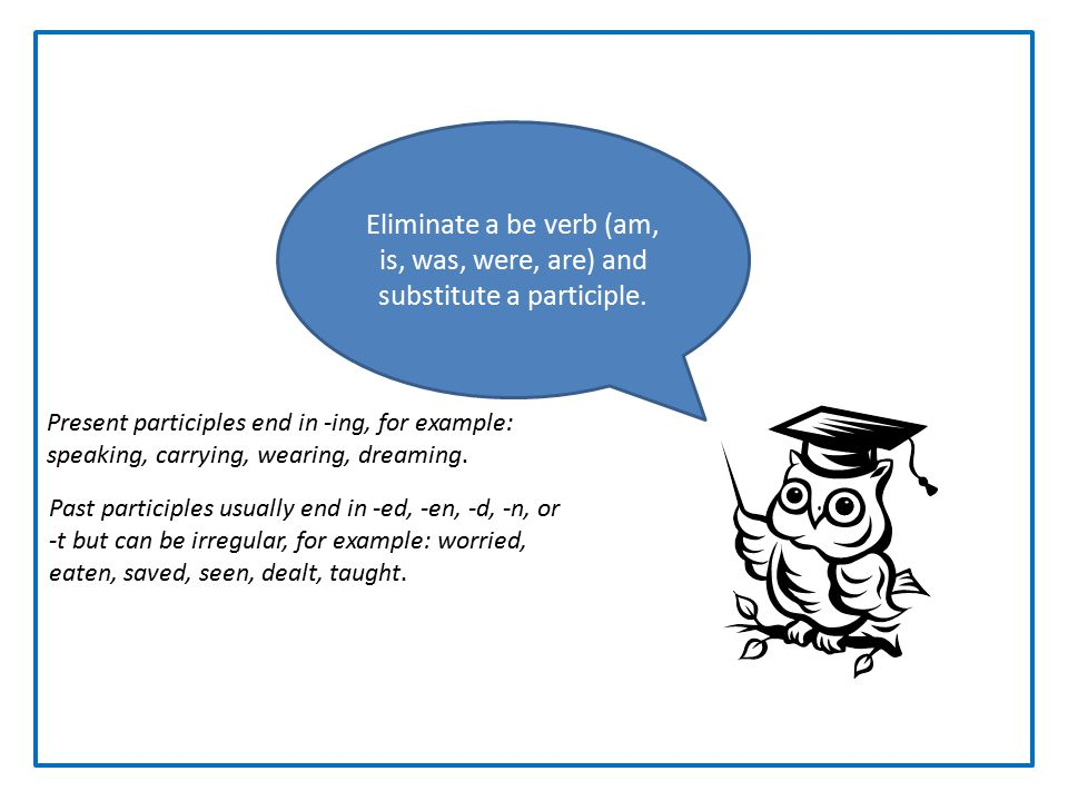 Participles Eliminate a be verb (am, is, was, were, are) and substitute a participle.