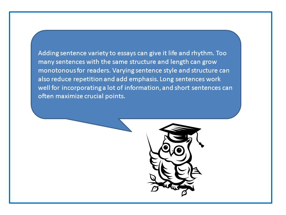 Adding sentence variety to essays can give it life and rhythm. Too many sentences with the same structure and length can grow monotonous for readers.
