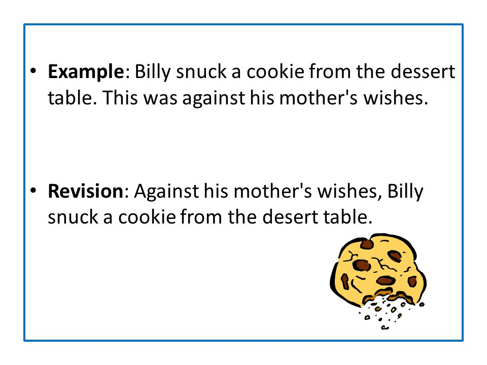 Example: Billy snuck a cookie from the dessert table. This was against his mother's wishes. Revision: Against his mother's wishes, Billy snuck a cooki