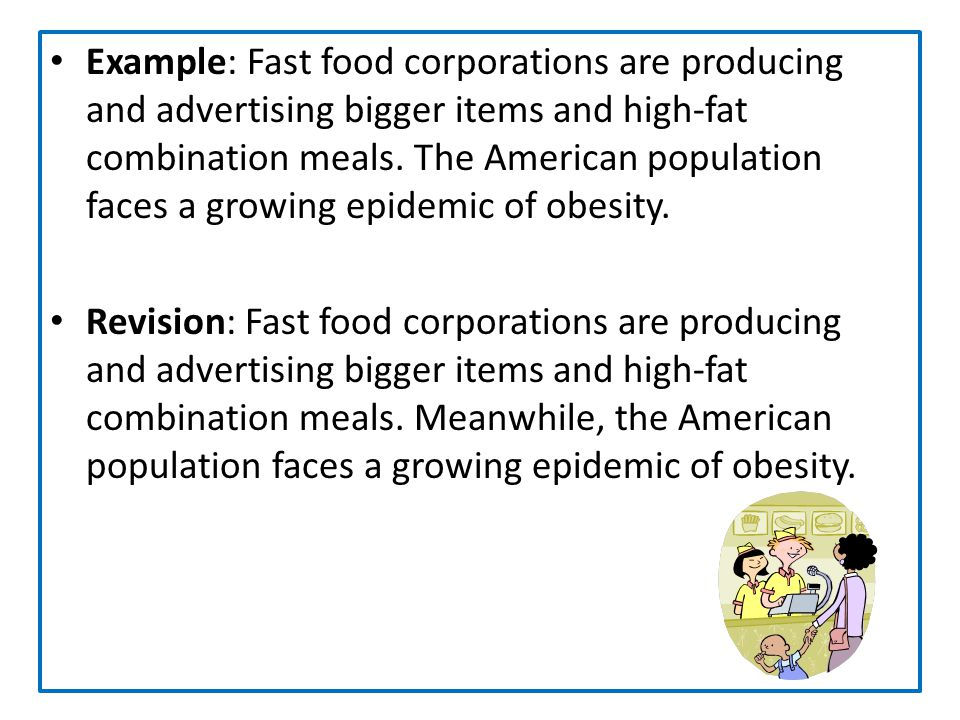Example: Fast food corporations are producing and advertising bigger items and high-fat combination meals. The American population faces a growing epi