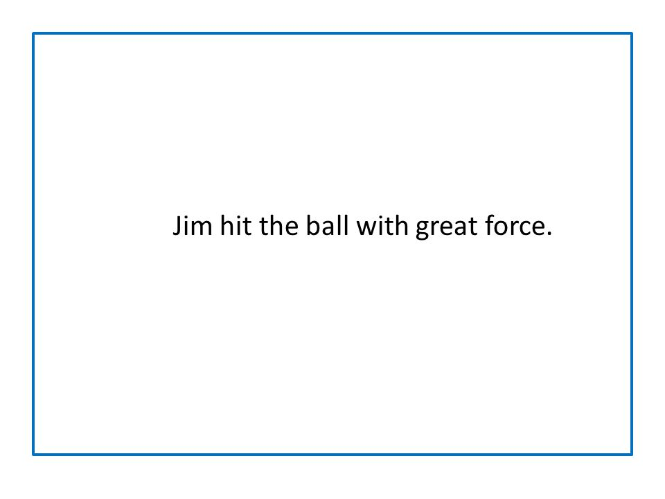 Jim hit the ball with great force.