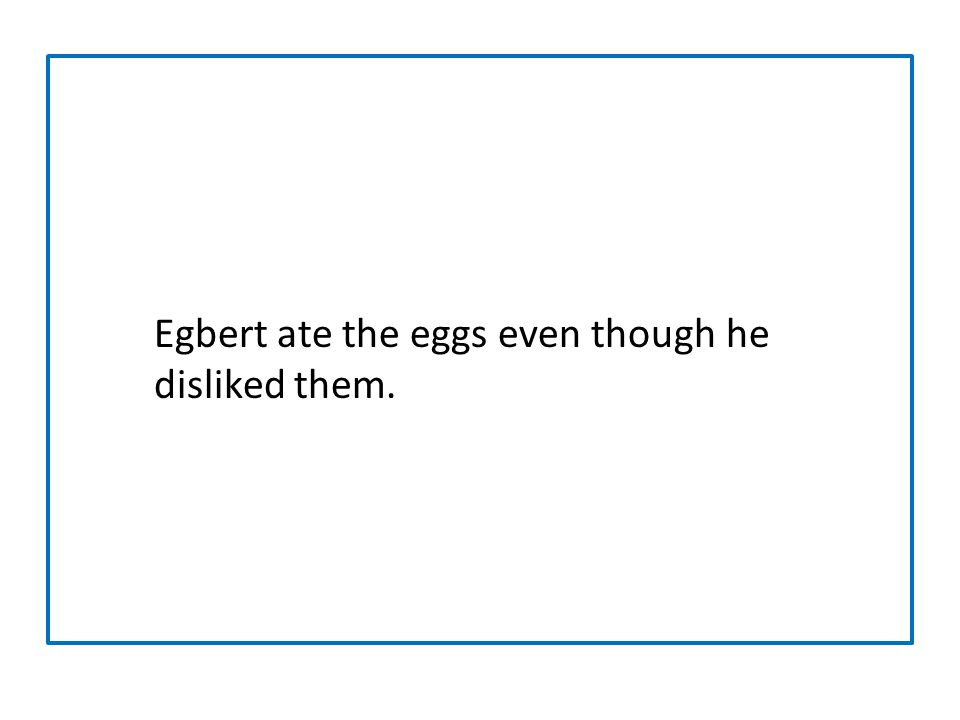 Egbert ate the eggs even though he disliked them.