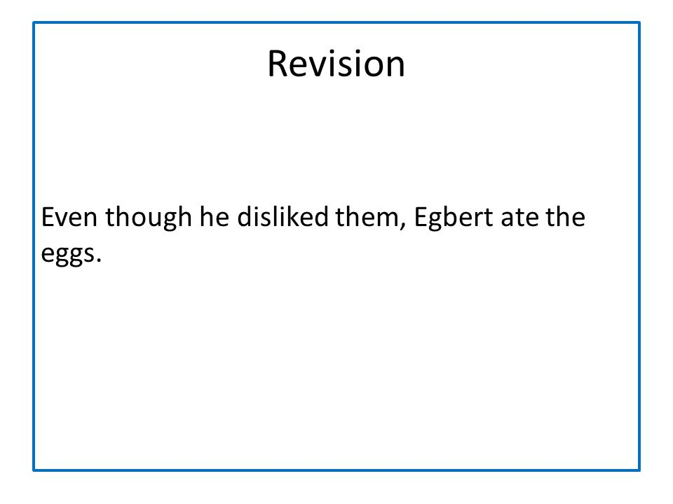 Revision Even though he disliked them, Egbert ate the eggs.