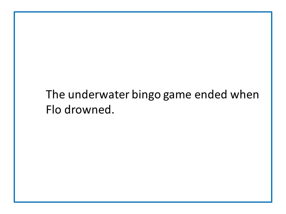 The underwater bingo game ended when Flo drowned.