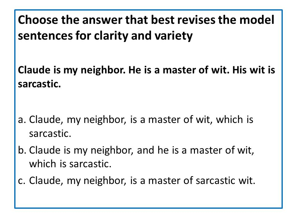 Choose the answer that best revises the model sentences for clarity and variety Claude is my neighbor. He is a master of wit. His wit is sarcastic. a.