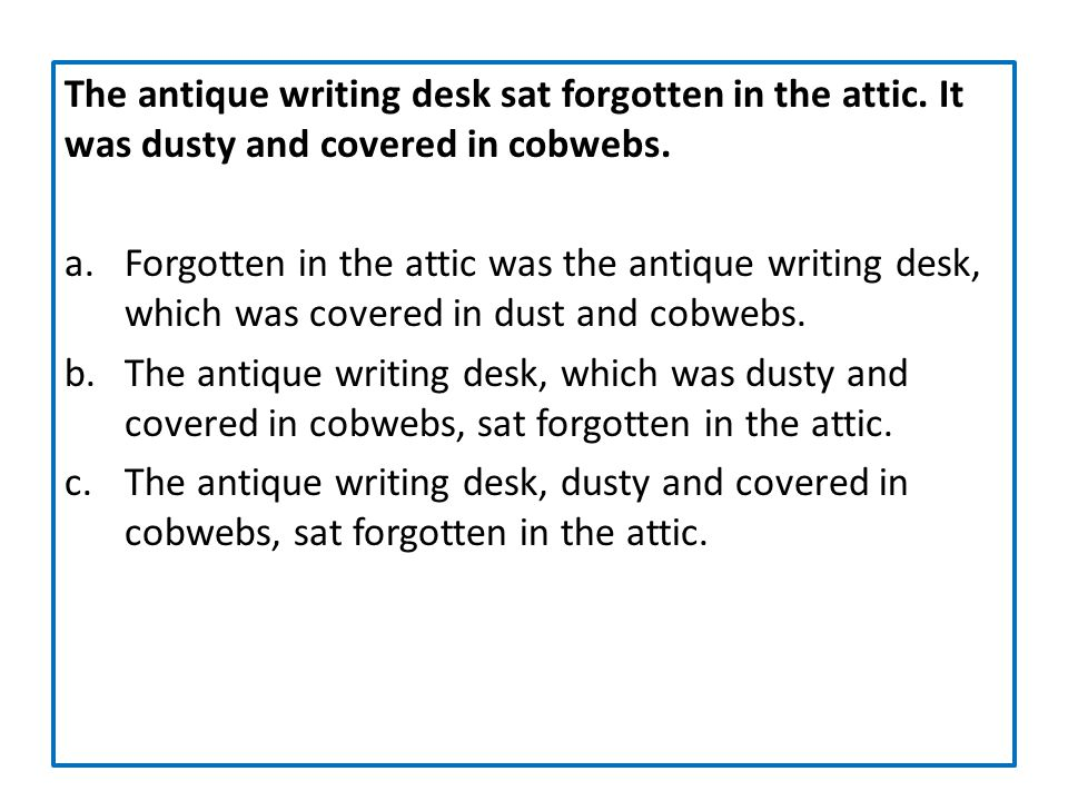 The antique writing desk sat forgotten in the attic. It was dusty and covered in cobwebs. a.Forgotten in the attic was the antique writing desk, which