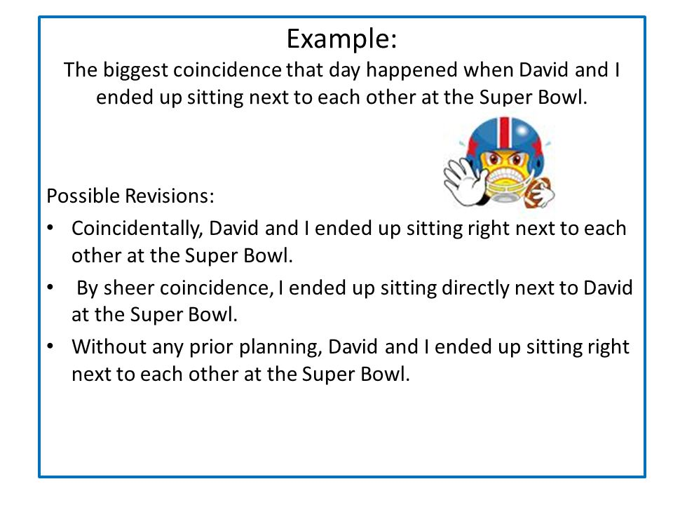 Example: The biggest coincidence that day happened when David and I ended up sitting next to each other at the Super Bowl. Possible Revisions: Coincid