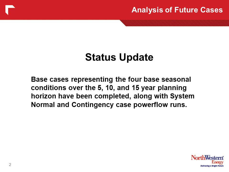 2 Status Update Base cases representing the four base seasonal conditions over the 5, 10, and 15 year planning horizon have been completed, along with System Normal and Contingency case powerflow runs.